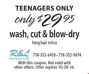 teenagers only only $29.95 wash, cut & blow-dry-long hair extra. With this coupon. Not valid with other offers. Offer expires 10-28-16.