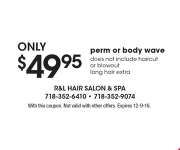 Only $49.95 perm or body wave. Does not include haircut or blowout. Long hair extra. With this coupon. Not valid with other offers. Expires 12-9-16.
