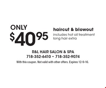 $40.95 haircut & blowout includes hot oil treatment long hair extra. With this coupon. Not valid with other offers. Expires 12-9-16.