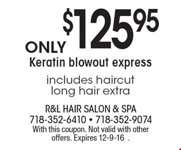 Only $125.95 Keratin blowout express. Includes haircut. Long hair extra. With this coupon. Not valid with other offers. Expires 12-9-16.