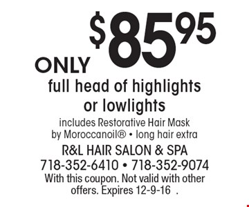 $85.95 full head of highlights or lowlights includes Restorative Hair Maskby Moroccanoil - long hair extra. With this coupon. Not valid with other offers. Expires 12-9-16.
