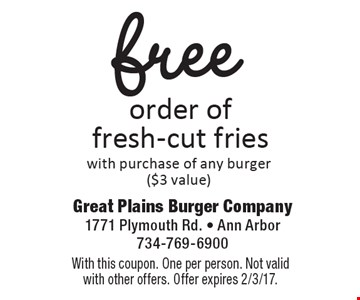 Free order of fresh-cut fries with purchase of any burger ($3 value). With this coupon. One per person. Not valid with other offers. Offer expires 2/3/17.