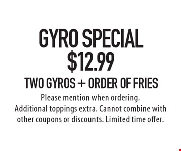 Gyro Special! $12.99 Two Gyros + Order of Fries. Please mention when ordering. Additional toppings extra. Cannot combine with other coupons or discounts. Limited time offer.