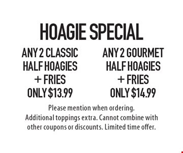 Hoagie Special! Any 2 Classic Half Hoagies + Fries Only $13.99 or Any 2 Gourmet Half Hoagies + Fries Only $14.99. Please mention when ordering. Additional toppings extra. Cannot combine with other coupons or discounts. Limited time offer.