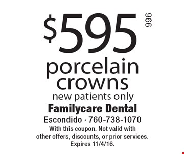 $595 porcelain crowns, new patients only. With this coupon. Not valid with other offers, discounts, or prior services. Expires 11/4/16.