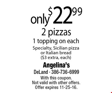 only $22.99 2 pizzas 1 topping on each Specialty, Sicilian pizza or Italian bread ($3 extra, each). With this coupon. Not valid with other offers. Offer expires 11-25-16.