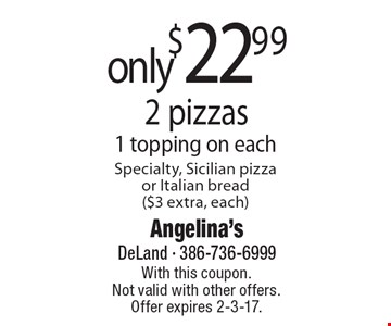 2 pizzas only $22.99. 1 topping on each Specialty, Sicilian pizza or Italian bread ($3 extra, each). With this coupon. Not valid with other offers. Offer expires 2-3-17.