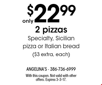 $22.99 2 pizzas. Specialty, Sicilian pizza or Italian bread ($3 extra, each). With this coupon. Not valid with other offers. Expires 3-3-17.