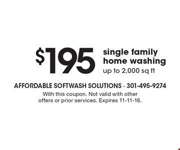 $195 single family home washing. up to 2,000 sq ft. With this coupon. Not valid with other offers or prior services. Expires 11-11-16.