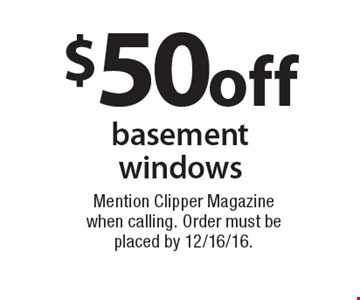 $50 off basement windows. Mention Clipper Magazine when calling. Order must be placed by 12/16/16.