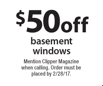 $50 off basement windows. Mention Clipper Magazine when calling. Order must be placed by 2/28/17.