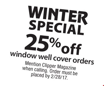 WINTER SPECIAL 25% off window well cover orders. Mention Clipper Magazine when calling. Order must be placed by 2/28/17.