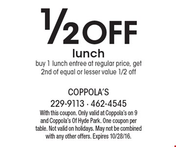 1/2 Off lunch. Buy 1 lunch entree at regular price, get 2nd of equal or lesser value 1/2 off. With this coupon. Only valid at Coppola's on 9 and Coppola's Of Hyde Park. One coupon per table. Not valid on holidays. May not be combined with any other offers. Expires 10/28/16.