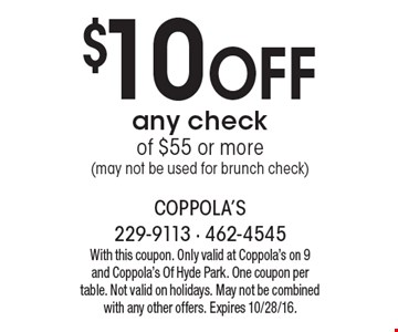 $10 Off any check of $55 or more (may not be used for brunch check). With this coupon. Only valid at Coppola's on 9 and Coppola's Of Hyde Park. One coupon per table. Not valid on holidays. May not be combined with any other offers. Expires 10/28/16.