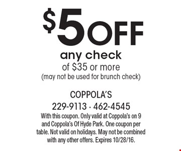 $5 Off any check of $35 or more (may not be used for brunch check). With this coupon. Only valid at Coppola's on 9 and Coppola's Of Hyde Park. One coupon per table. Not valid on holidays. May not be combined with any other offers. Expires 10/28/16.