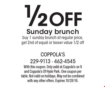 1/2 Off Sunday brunch. Buy 1 Sunday brunch at regular price, get 2nd of equal or lesser value 1/2 off. With this coupon. Only valid at Coppola's on 9 and Coppola's Of Hyde Park. One coupon per table. Not valid on holidays. May not be combined with any other offers. Expires 10/28/16.