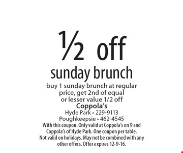 1/2 off sunday brunch. Buy 1 sunday brunch at regular price, get 2nd of equal or lesser value 1/2 off. With this coupon. Only valid at Coppola's on 9 and Coppola's of Hyde Park. One coupon per table. Not valid on holidays. May not be combined with any other offers. Offer expires 12-9-16.