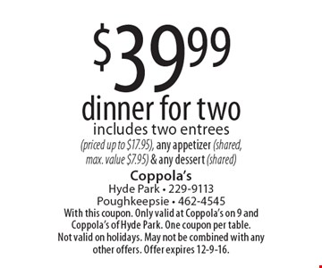 $39.99 dinner for two. Includes two entrees (priced up to $17.95), any appetizer (shared, max. value $7.95) & any dessert (shared). With this coupon. Only valid at Coppola's on 9 and Coppola's of Hyde Park. One coupon per table. Not valid on holidays. May not be combined with any other offers. Offer expires 12-9-16.