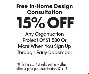 Free In-Home Design Consultation 15% OFF Any Organization Project Of $1,500 Or More When You Sign Up Through Early December. *With this ad. Not valid with any other offer or prior purchase. Expires 12-9-16.