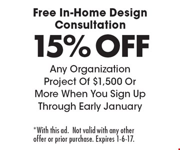 Free In-Home Design Consultation 15% OFF Any Organization Project Of $1,500 Or More When You Sign Up Through Early January. *With this ad.Not valid with any other offer or prior purchase. Expires 1-6-17.
