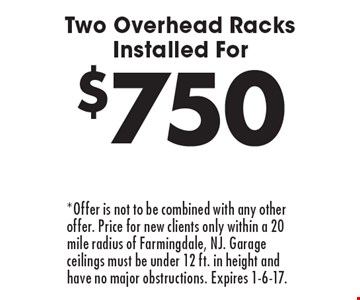 $750 Two Overhead Racks Installed For. *Offer is not to be combined with any other offer. Price for new clients only within a 20 mile radius of Farmingdale, NJ. Garage ceilings must be under 12 ft. in height and have no major obstructions. Expires 1-6-17.