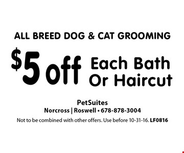 ALL BREED DOG & CAT GROOMING $5 off Each Bath Or Haircut. Not to be combined with other offers. Use before 10-31-16. LF0816