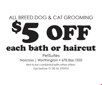 All breed dog & cat grooming - $5 off each bath or haircut. Not to be combined with other offers. Use before 11-30-16. LF0916