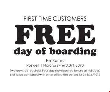 First-time customers Free day of boarding. Two day stay required. Four day stay required for use at holidays.Not to be combined with other offers. Use before 12-31-16. LF1016