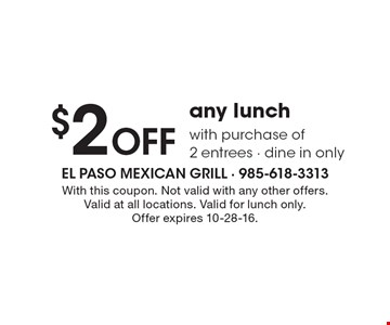 $2 Off any lunch with purchase of 2 entrees - dine in only. With this coupon. Not valid with any other offers. Valid at all locations. Valid for lunch only. Offer expires 10-28-16.