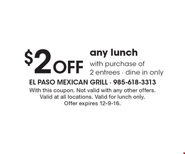 $2 OFF any lunch with purchase of 2 entrees. Dine in only. With this coupon. Not valid with any other offers. Valid at all locations. Valid for lunch only. Offer expires 12-9-16.