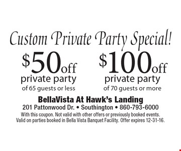 $100 off private party of 70 guests or more OR $50 off private party of 65 guests or less. With this coupon. Not valid with other offers or previously booked events. Valid on parties booked in Bella Vista Banquet Facility. Offer expires 12-31-16.