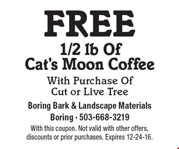 free 1/2lb. Of Cat's Moon Coffee With Purchase Of Cut or Live Tree. With this coupon. Not valid with other offers,discounts or prior purchases. Expires 12-24-16.