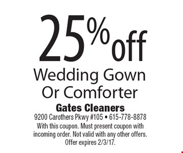 25% off Wedding Gown Or Comforter. With this coupon. Must present coupon with incoming order. Not valid with any other offers. Offer expires 2/3/17.