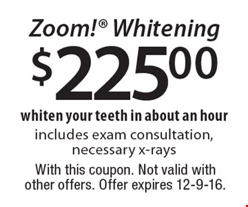 $225.00 Zoom! Whitening. Whiten your teeth in about an hour. Includes exam consultation, necessary x-rays. With this coupon. Not valid with other offers. Offer expires 12-9-16.