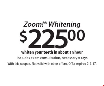$225.00 Zoom! Whitening – includes exam consultation, necessary x-rays. With this coupon. Not valid with other offers. Offer expires 2-3-17.