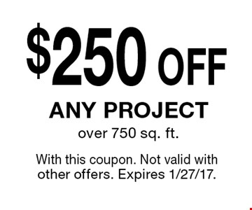 $250 OFF any project over 750 sq. ft. With this coupon. Not valid with other offers. Expires 1/27/17.