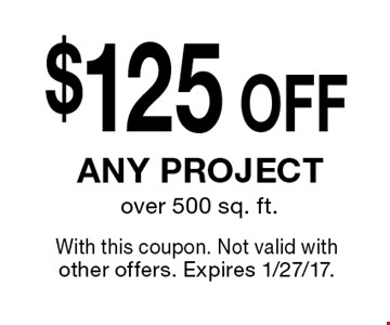 $125 OFF any project over 500 sq. ft. With this coupon. Not valid with other offers. Expires 1/27/17.