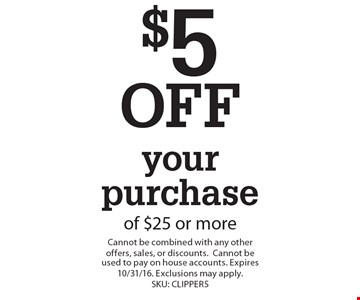 $5 OFF your purchase of $25 or more. Cannot be combined with any other offers, sales, or discounts. Cannot be used to pay on house accounts. Expires 10/31/16. Exclusions may apply.SKU: CLIPPER5