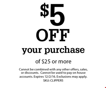 $5 OFF your purchase of $25 or more. Cannot be combined with any other offers, sales, or discounts.Cannot be used to pay on house accounts. Expires 12/2/16. Exclusions may apply. SKU: CLIPPER5
