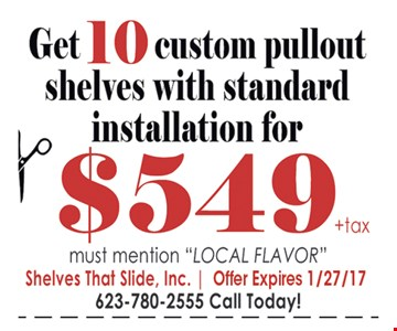 Get 10 custom pullout shelves with standard installation for $549 plus tax. Must mention Local Flavor.
