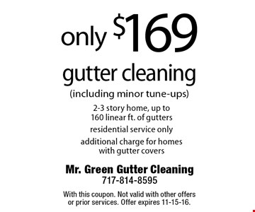 Only $169 gutter cleaning. 2-3 story home, up to 160 linear ft. of gutters. Residential service only. Additional charge for homes with gutter covers. With this coupon. Not valid with other offers or prior services. Offer expires 11-15-16.