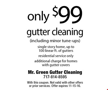 Only $99 gutter cleaning. Single story home, up to100 linear ft. of gutters. Residential service only. Additional charge for homes with gutter covers. With this coupon. Not valid with other offers or prior services. Offer expires 11-15-16.