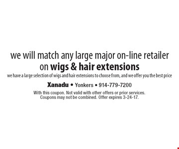 We will match any large major on-line retailer on wigs & hair extensions. We have a large selection of wigs and hair extensions to choose from, and we offer you the best price. With this coupon. Not valid with other offers or prior services. Coupons may not be combined. Offer expires 3-24-17.
