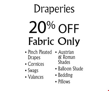 20% Off Draperies. Fabric only. Pinch Pleated Drapes, Cornices, Swags, Valances, Austrian & Roman Shades, Balloon Shade, Bedding and Pillows. Offer expires 10-31-16.