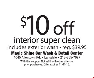 $10 off interior super clean. Includes exterior wash - Reg. $39.95. With this coupon. Not valid with other offers or prior purchases. Offer expires 11-11-16.