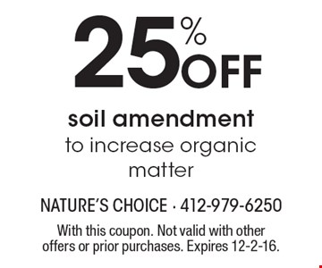 25% off soil amendment to increase organic matter. With this coupon. Not valid with other offers or prior purchases. Expires 12-2-16.