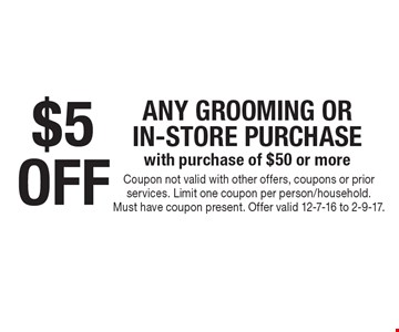 $5 off any grooming or in-store purchase with purchase of $50 or more . Coupon not valid with other offers, coupons or prior services. Limit one coupon per person/household. Must have coupon present. Offer valid 12-7-16 to 2-9-17