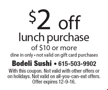$2 off lunch purchase of $10 or more. dine in only - not valid on gift card purchases. With this coupon. Not valid with other offers or on holidays. Not valid on all-you-can-eat offers. Offer expires 12-9-16.