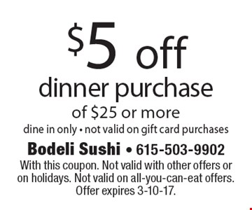 $5 off dinner purchase of $25 or more. Dine in only. Not valid on gift card purchases. With this coupon. Not valid with other offers or on holidays. Not valid on all-you-can-eat offers. Offer expires 3-10-17.