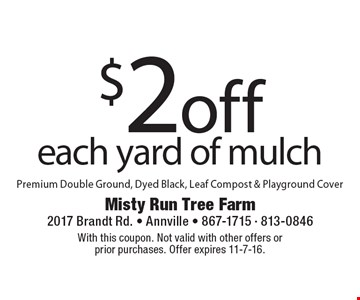 $2off each yard of mulch. Premium Double Ground, Dyed Black, Leaf Compost & Playground Cover. With this coupon. Not valid with other offers or prior purchases. Offer expires 11-7-16.